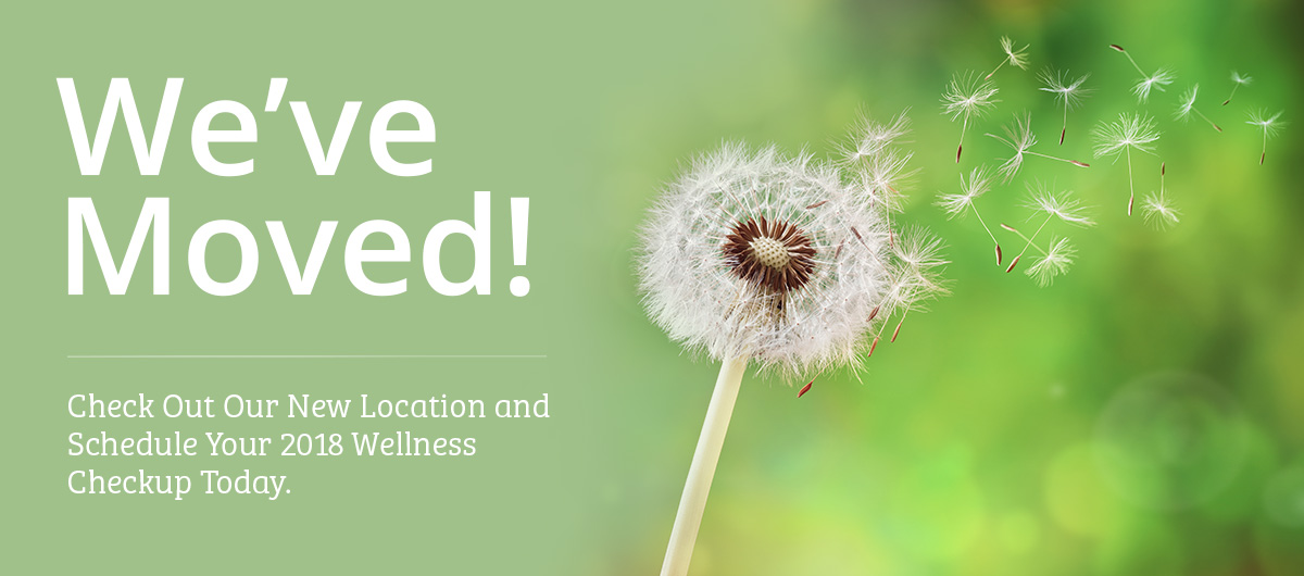 We've Moved! Check Out Our New Location and Schedule Your 2018 Wellness Checkup Today.